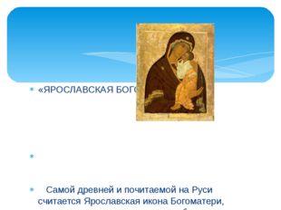 «ЯРОСЛАВСКАЯ БОГОРОДИЦА» Самой древней и почитаемой на Руси считается Ярослав