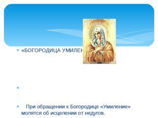 «БОГОРОДИЦА УМИЛЕНИЕ» При обращении к Богородице «Умиление» молятся об исцеле