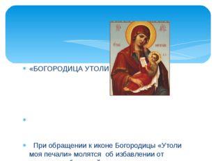 «БОГОРОДИЦА УТОЛИ МОИ ПЕЧАЛИ» При обращении к иконе Богородицы «Утоли моя печ
