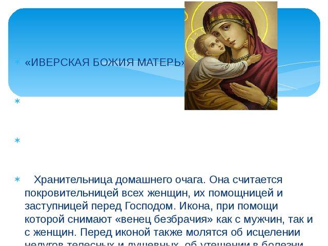 «ИВЕРСКАЯ БОЖИЯ МАТЕРЬ» Хранительница домашнего очага. Она считается покровит...