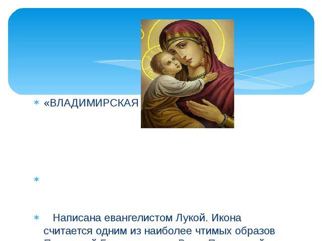 «ВЛАДИМИРСКАЯ БОЖИЯ МАТЕРЬ» Написана евангелистом Лукой. Икона считается одни...