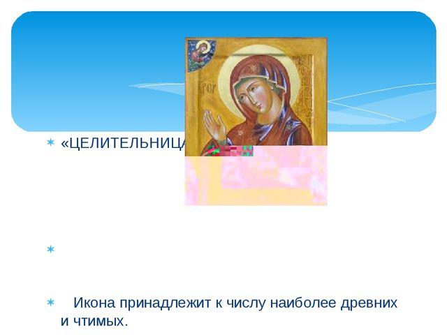 «ЦЕЛИТЕЛЬНИЦА» Икона принадлежит к числу наиболее древних и чтимых. Перед ико...