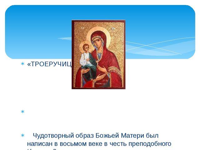 «ТРОЕРУЧИЦА» Чудотворный образ Божьей Матери был написан в восьмом веке в чес...