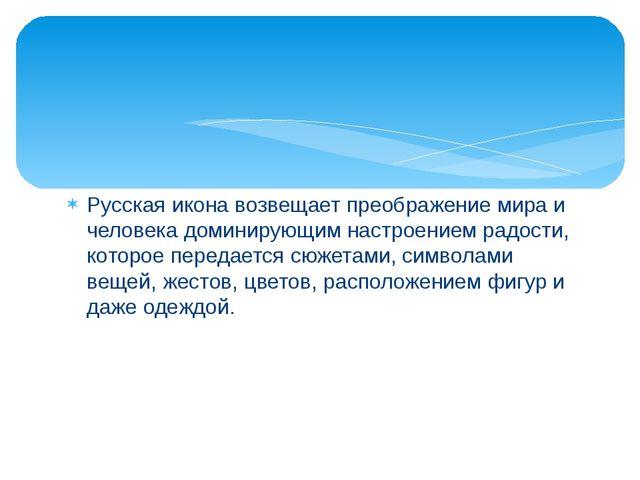 Русская икона возвещает преображение мира и человека доминирующим настроением...