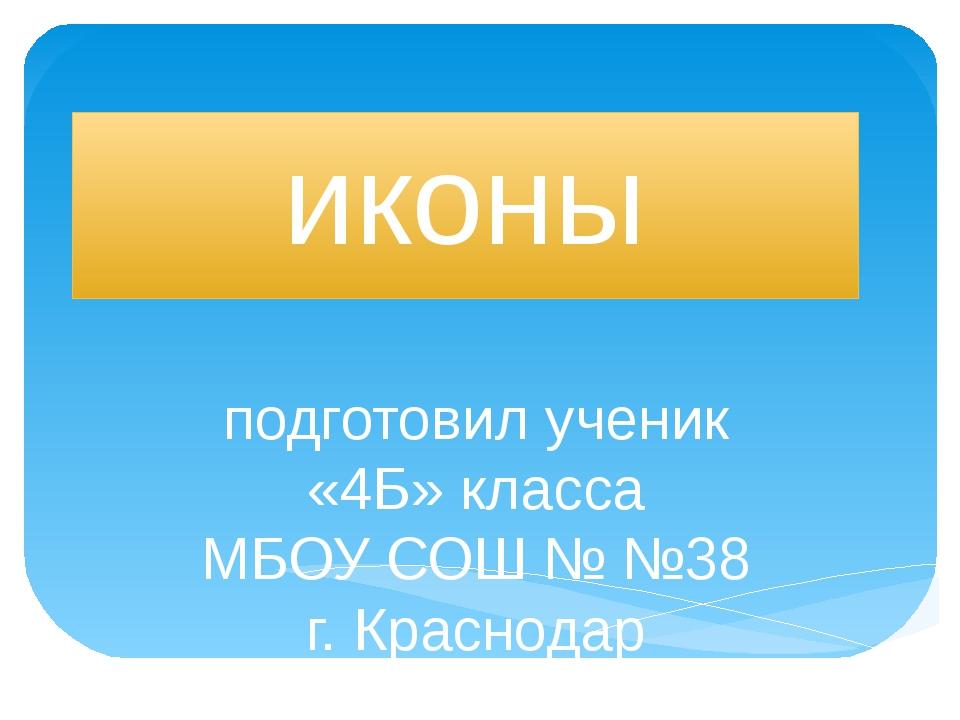 иконы подготовил ученик «4Б» класса МБОУ СОШ № №38 г. Краснодар Кошман Леонид