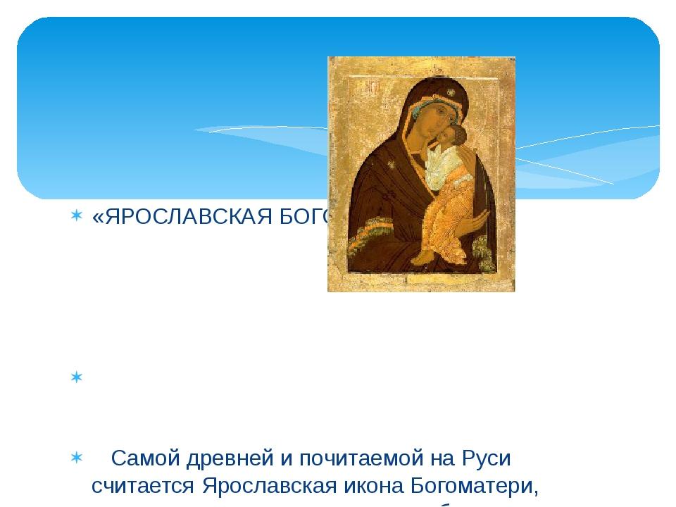 «ЯРОСЛАВСКАЯ БОГОРОДИЦА» Самой древней и почитаемой на Руси считается Ярослав...