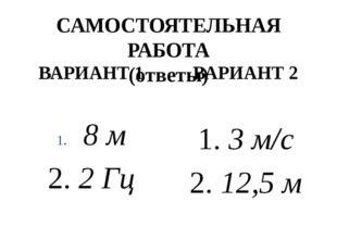 САМОСТОЯТЕЛЬНАЯ РАБОТА (ответы) ВАРИАНТ 1 8 м 2. 2 Гц ВАРИАНТ 2 1. 3 м/с 2. 1