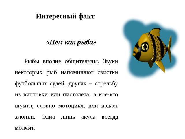 Интересный факт «Нем как рыба» Рыбы вполне общительны. Звуки некоторых рыб на...