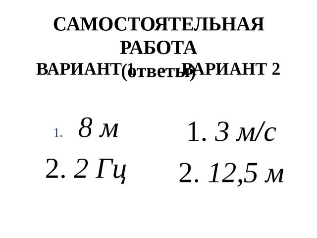 САМОСТОЯТЕЛЬНАЯ РАБОТА (ответы) ВАРИАНТ 1 8 м 2. 2 Гц ВАРИАНТ 2 1. 3 м/с 2. 1...