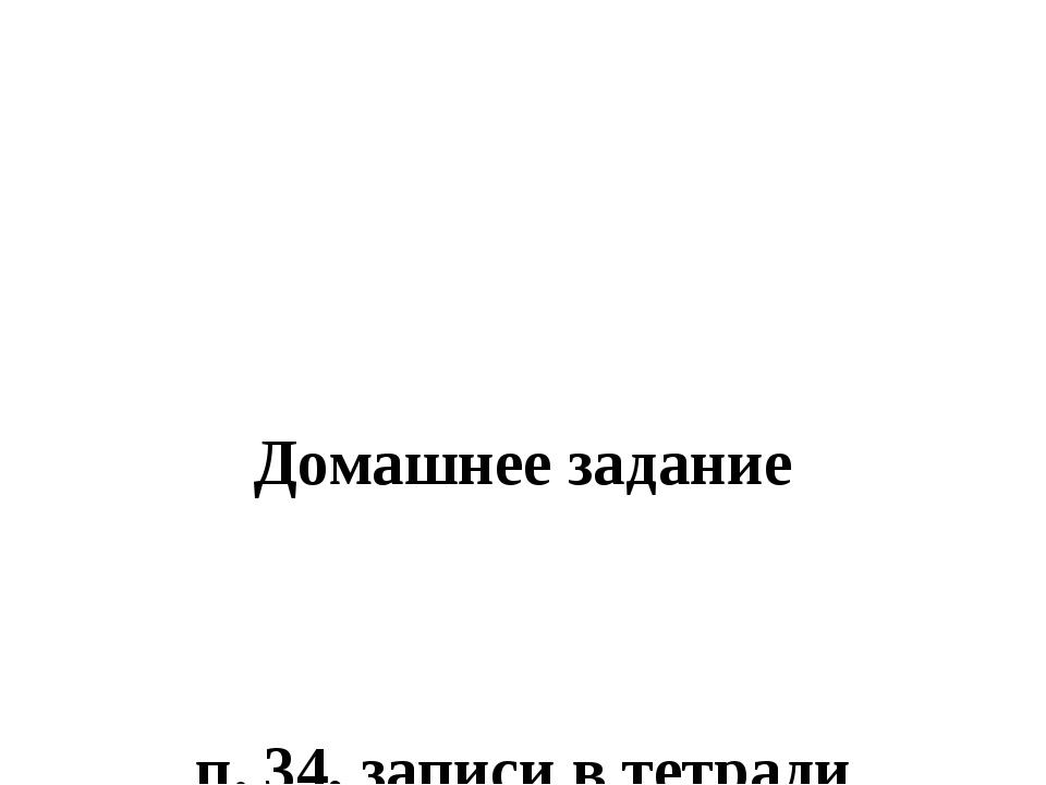 Домашнее задание п. 34, записи в тетради