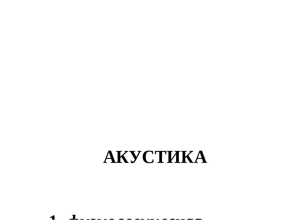 АКУСТИКА 1. физиологическая 2. архитектурная 3. музыкальная 4. физическая