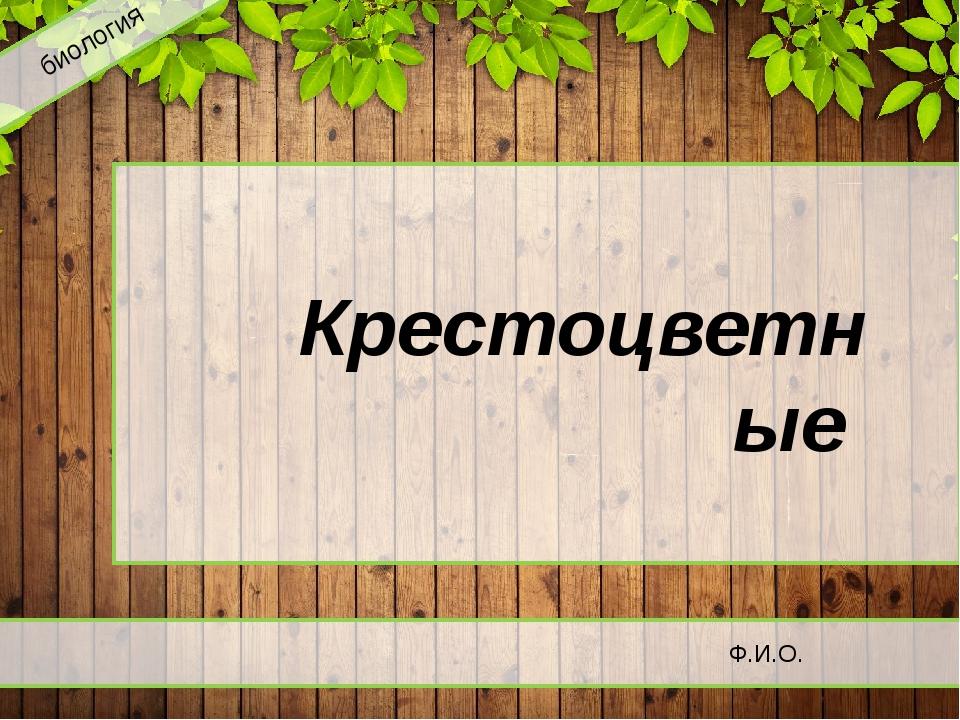 биология Крестоцветные Ф.И.О.