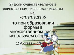 2) Если существительное в единственном числе оканчивается на: -ch,sh,s,ss,x-