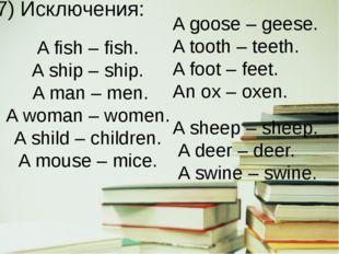 7) Исключения: A fish – fish. A ship – ship. A man – men. A woman – women. A