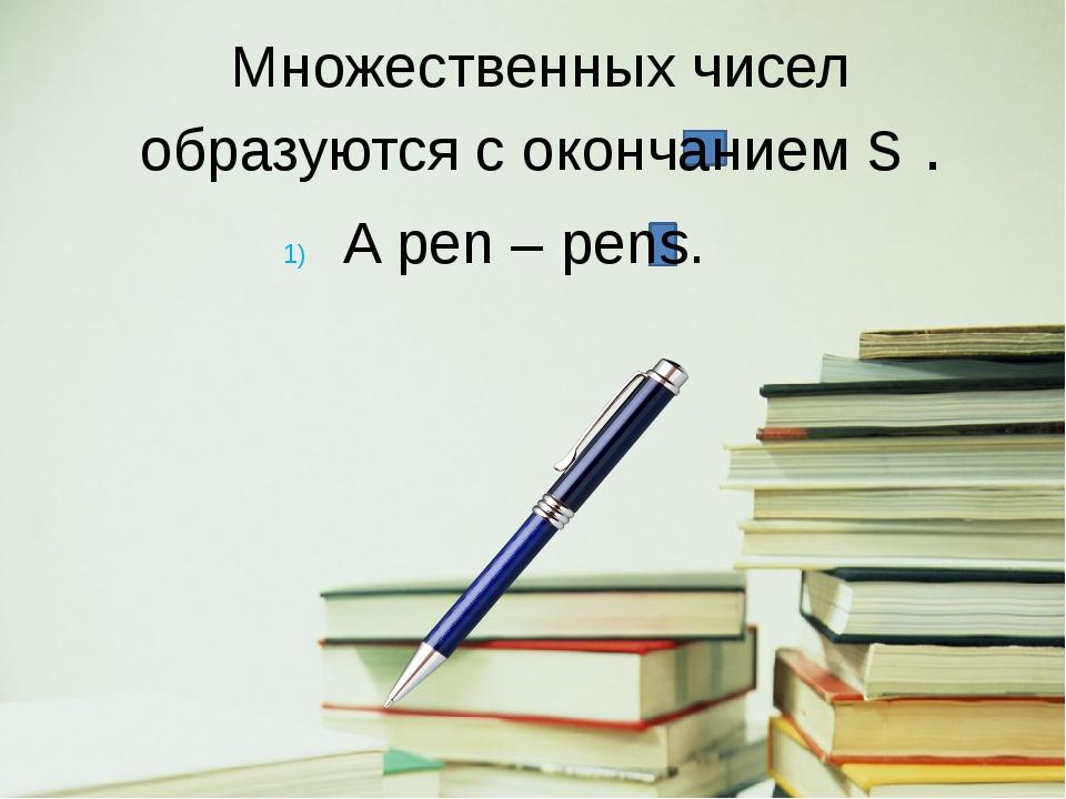 Множественных чисел образуются c окончанием s . A pen – pens.