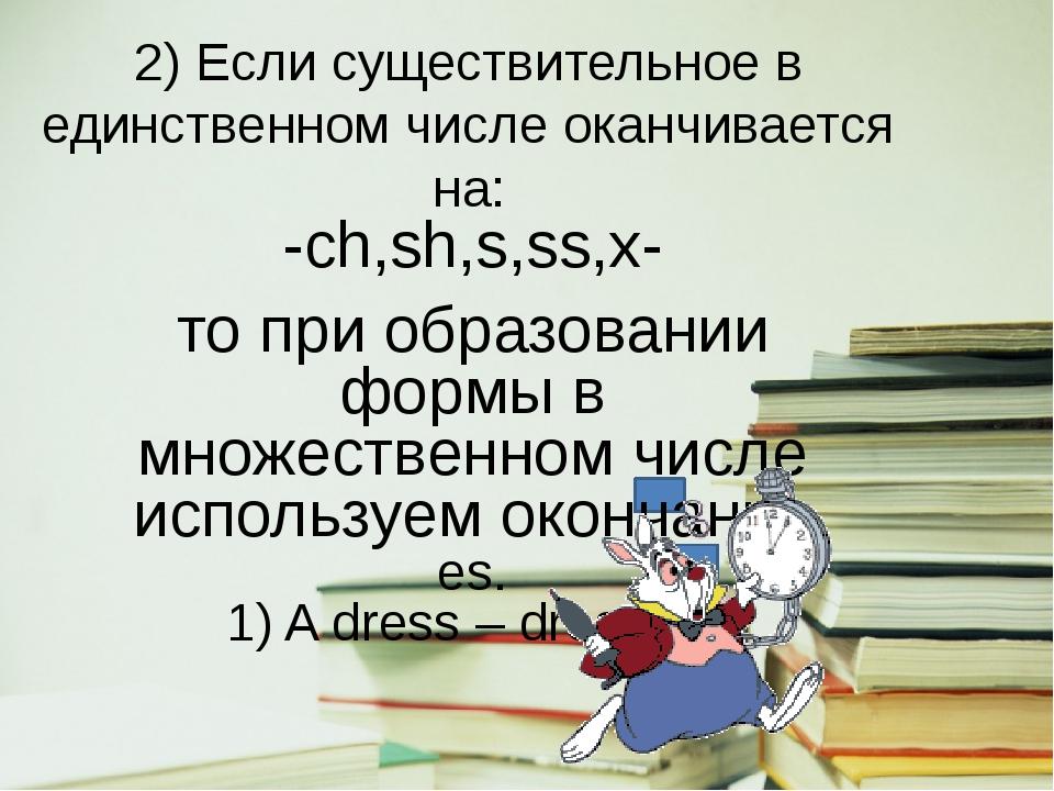 2) Если существительное в единственном числе оканчивается на: -ch,sh,s,ss,x-...