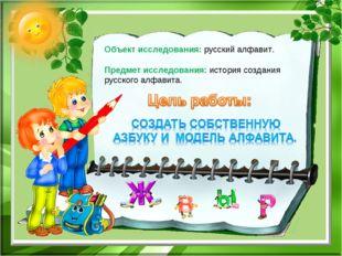 Объект исследования: русский алфавит. Предмет исследования: история создания
