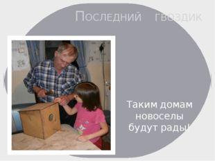 ПОСЛЕДНИЙ ГВОЗДИК , , , Таким домам новоселы будут рады!