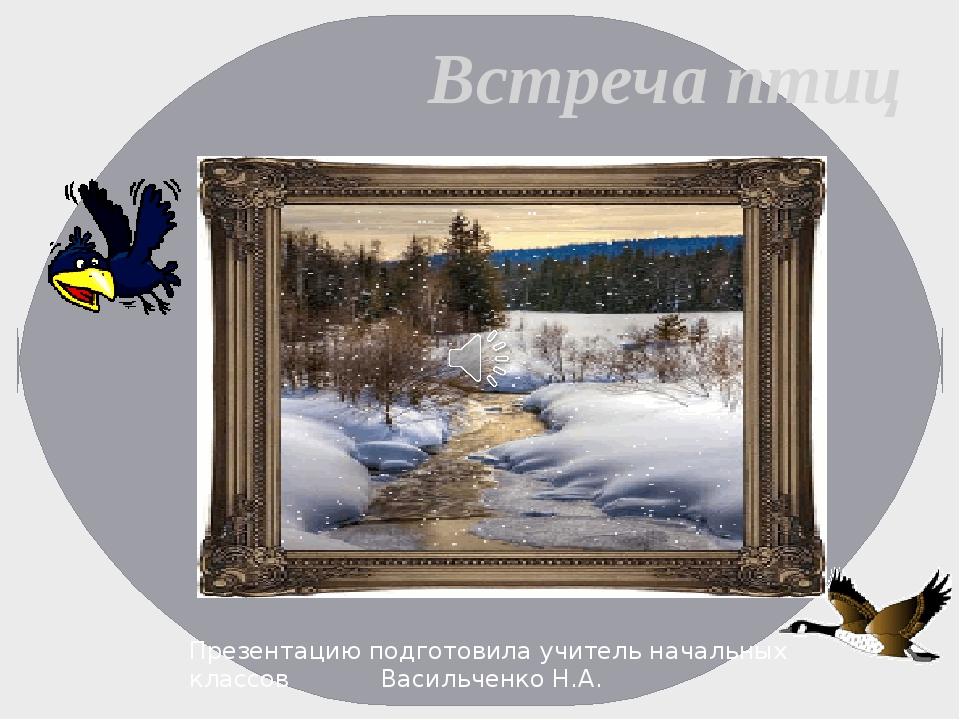 Встреча птиц Презентацию подготовила учитель начальных классов Васильченко...