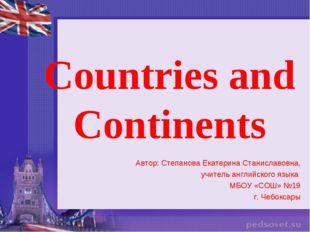 Countries and Continents Автор: Степанова Екатерина Станиславовна, учитель ан