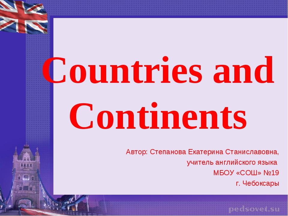 Countries and Continents Автор: Степанова Екатерина Станиславовна, учитель ан...