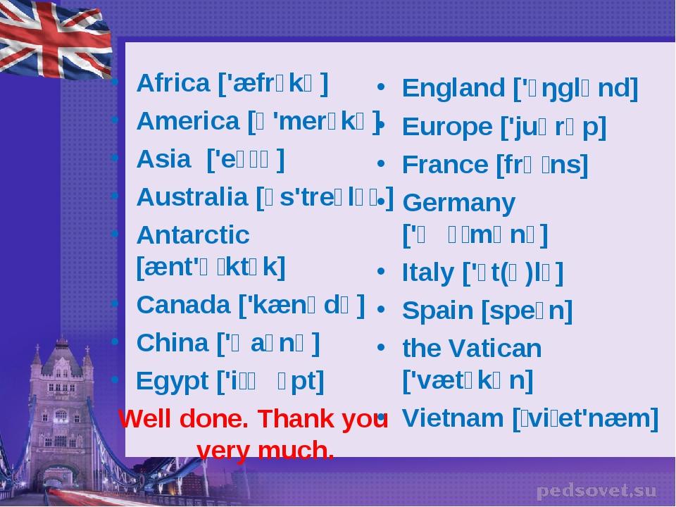 Africa ['æfrɪkə] America [ə'merɪkə] Asia ['eɪʃə] Australia [ɔs'treɪlɪə] Antar...