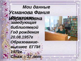 Мои данные Усманова Фания Ибрагимовна Должность – заведующая библиотекой Год