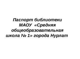 Паспорт библиотеки МАОУ «Средняя общеобразовательная школа № 1» города Нурлат
