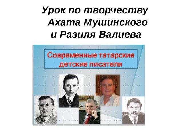 Урок по творчеству Ахата Мушинского и Разиля Валиева