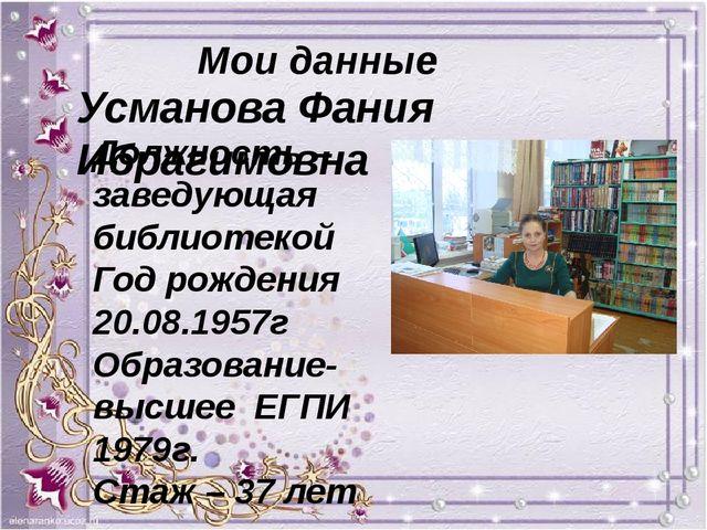 Мои данные Усманова Фания Ибрагимовна Должность – заведующая библиотекой Год...