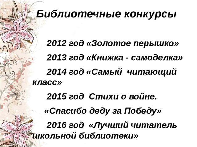 Библиотечные конкурсы 2012 год «Золотое перышко» 2013 год «Книжка - самоделка...