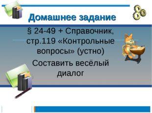 Домашнее задание § 24-49 + Справочник, стр.119 «Контрольные вопросы» (устно