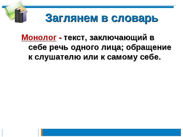 Заглянем в словарь Монолог - текст, заключающий в себе речь одного лица; обра...