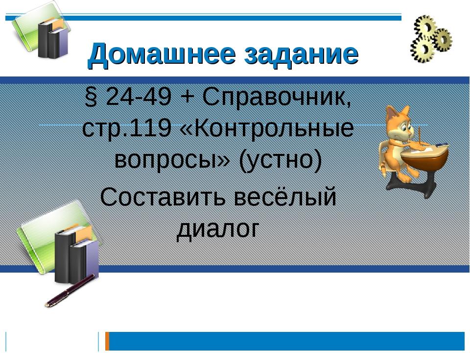 Домашнее задание § 24-49 + Справочник, стр.119 «Контрольные вопросы» (устно...