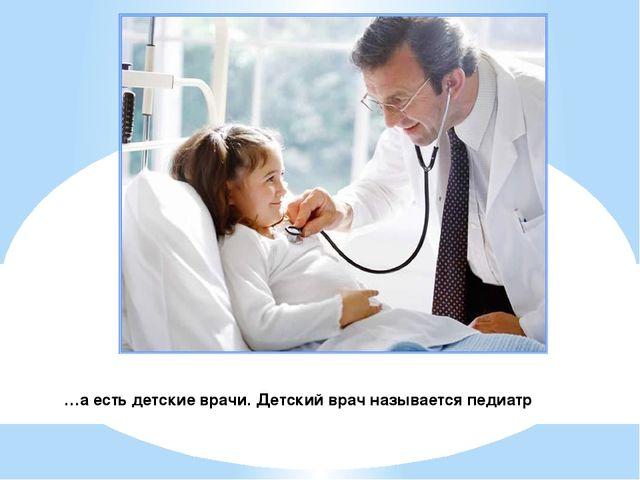 …а есть детские врачи. Детский врач называется педиатр