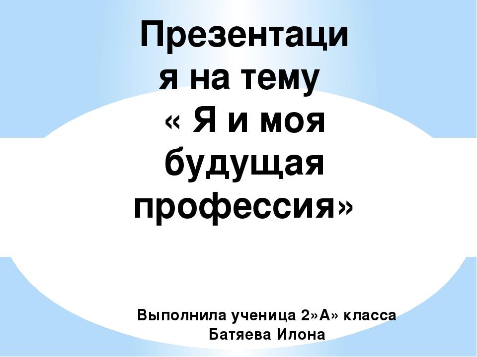 Презентация на тему « Я и моя будущая профессия» Выполнила ученица 2»А» класс...