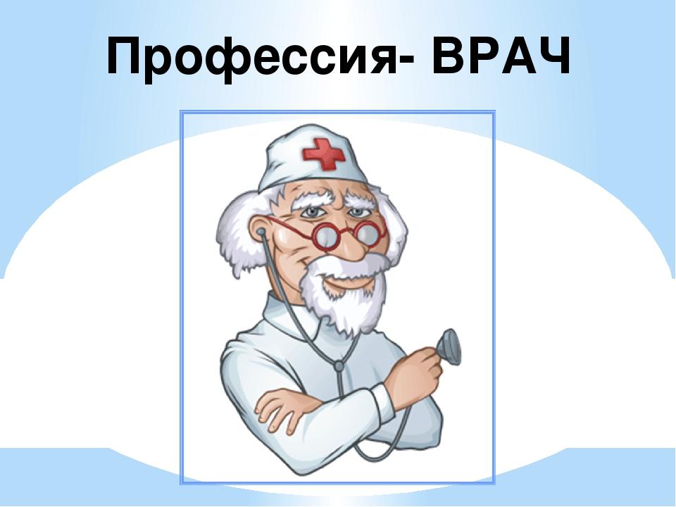 Профессия- ВРАЧ