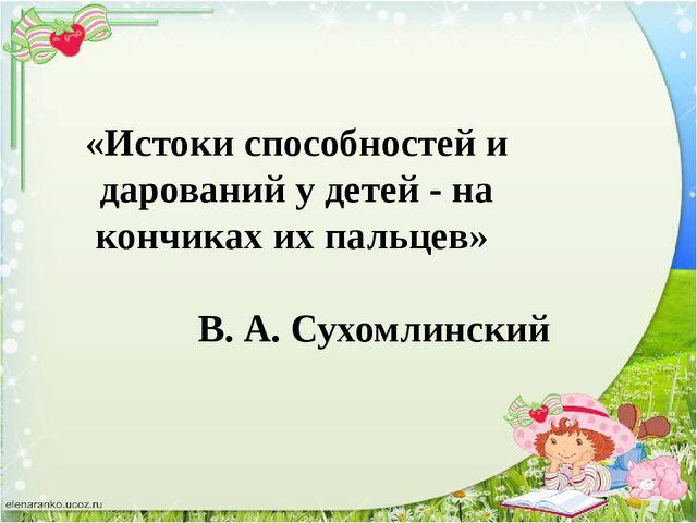 «Истоки способностей и дарований у детей - на кончиках их пальцев» В. А. Сухо...