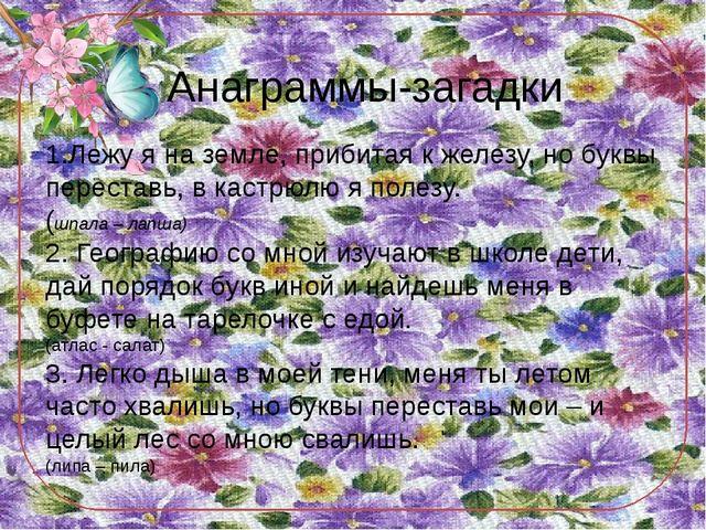 Анаграммы-загадки 1.Лежу я на земле, прибитая к железу, но буквы переставь, в...