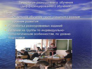 Технология разноуровнего обучения (дифференцированного обучения) Цель: Отдель