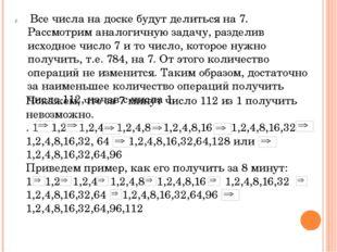Покажем, что за 7 минут число 112 из 1 получить невозможно. . 1 1,2 1,2,4 1,2