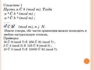 Следствие 1 Пусть a ≡ b (mod m). Тогда a ² ≡ b ² (mod m) ; a ³ ≡ b ³ (mod m)