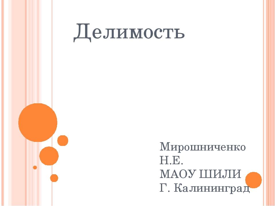 Делимость Мирошниченко Н.Е. МАОУ ШИЛИ Г. Калининград