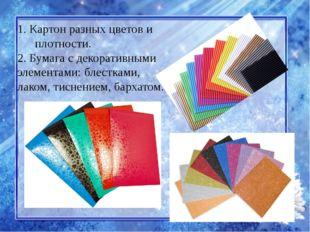 1. Картон разных цветов и плотности. 2. Бумага с декоративными элементами: бл