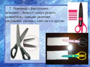 7. Ножницы с фигурными лезвиями–бывают самых разных размеров и с самыми раз