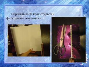 Обрабатываем края открытки фигурными ножницами