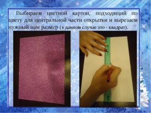 Выбираем цветной картон, подходящий по цвету для центральной части открытки и