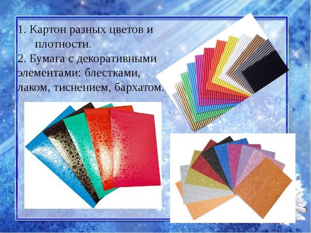 1. Картон разных цветов и плотности. 2. Бумага с декоративными элементами: бл...