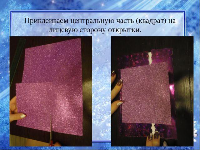 Приклеиваем центральную часть (квадрат) на лицевую сторону открытки.