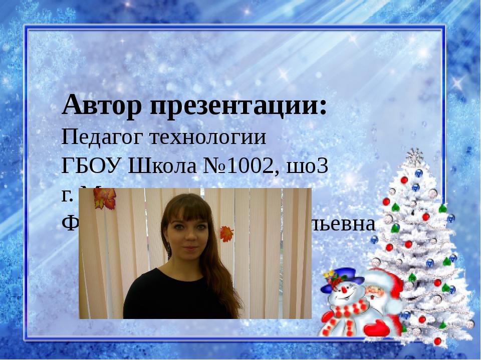 Автор презентации: Педагог технологии ГБОУ Школа №1002, шо3 г. Москва Филатов...